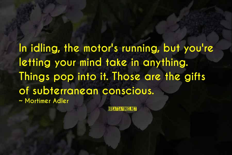 Adler's Sayings By Mortimer Adler: In idling, the motor's running, but you're letting your mind take in anything. Things pop