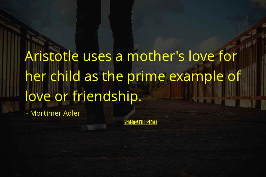 Adler's Sayings By Mortimer Adler: Aristotle uses a mother's love for her child as the prime example of love or