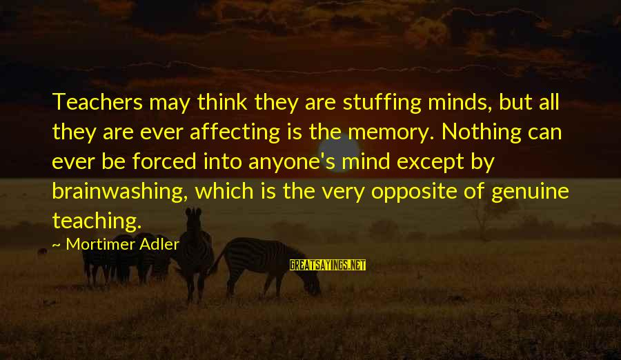 Adler's Sayings By Mortimer Adler: Teachers may think they are stuffing minds, but all they are ever affecting is the