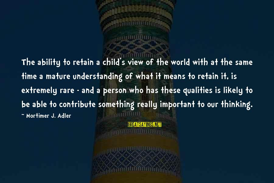 Adler's Sayings By Mortimer J. Adler: The ability to retain a child's view of the world with at the same time