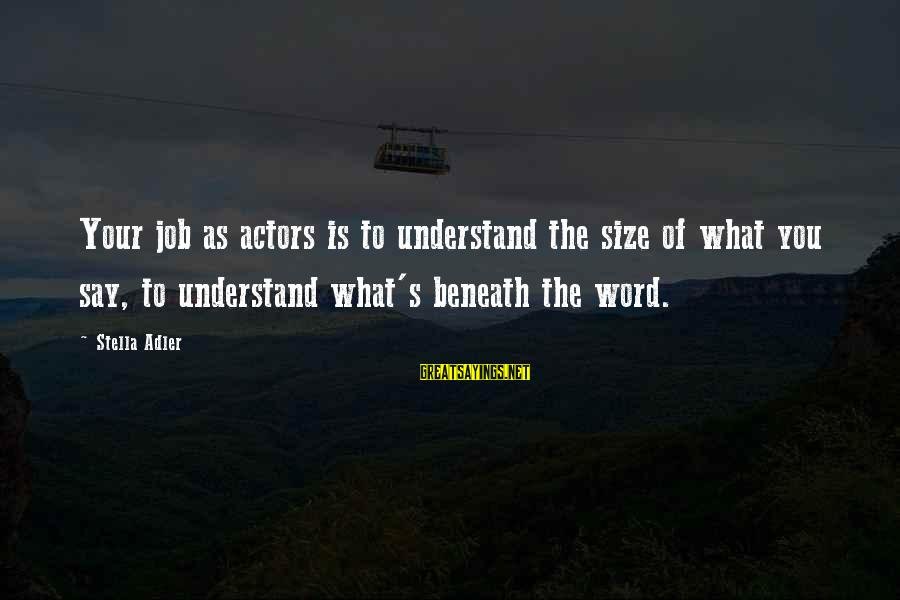 Adler's Sayings By Stella Adler: Your job as actors is to understand the size of what you say, to understand