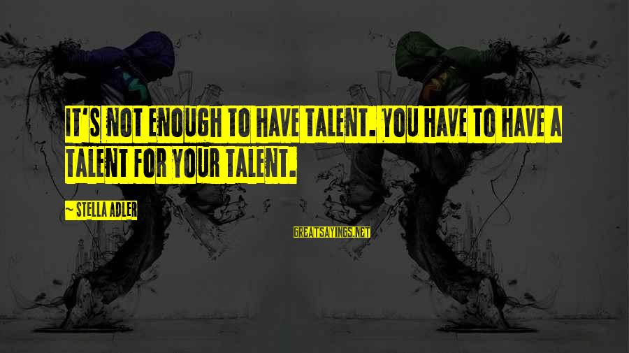 Adler's Sayings By Stella Adler: It's not enough to have talent. You have to have a talent for your talent.
