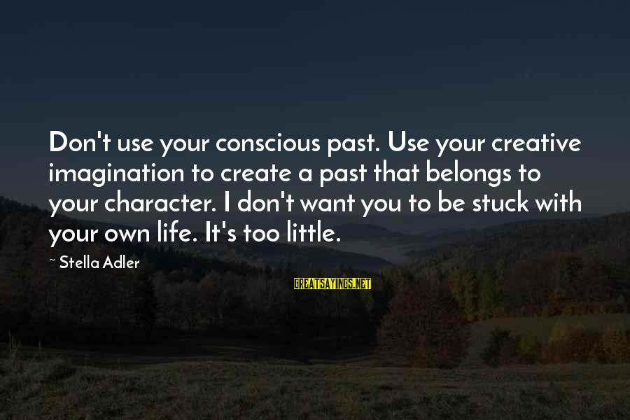 Adler's Sayings By Stella Adler: Don't use your conscious past. Use your creative imagination to create a past that belongs