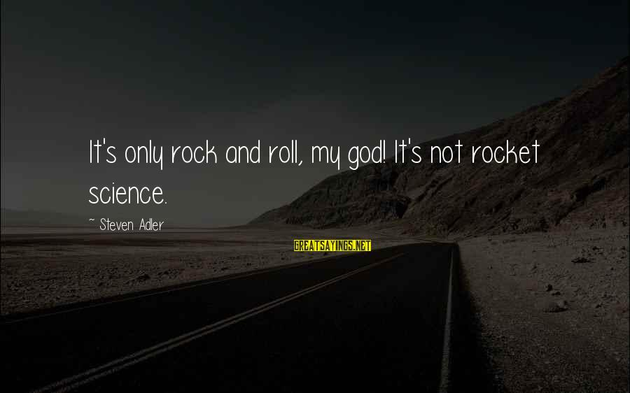 Adler's Sayings By Steven Adler: It's only rock and roll, my god! It's not rocket science.