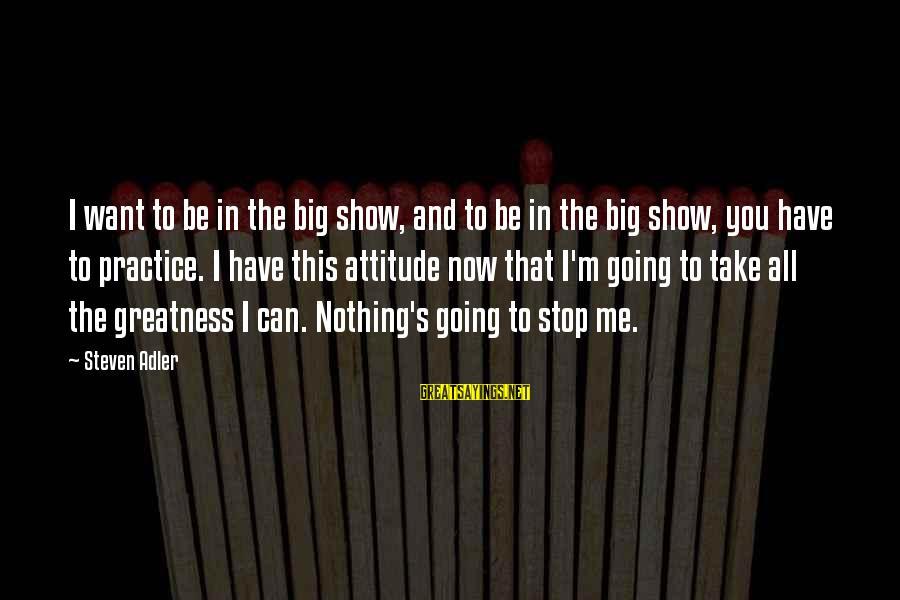 Adler's Sayings By Steven Adler: I want to be in the big show, and to be in the big show,