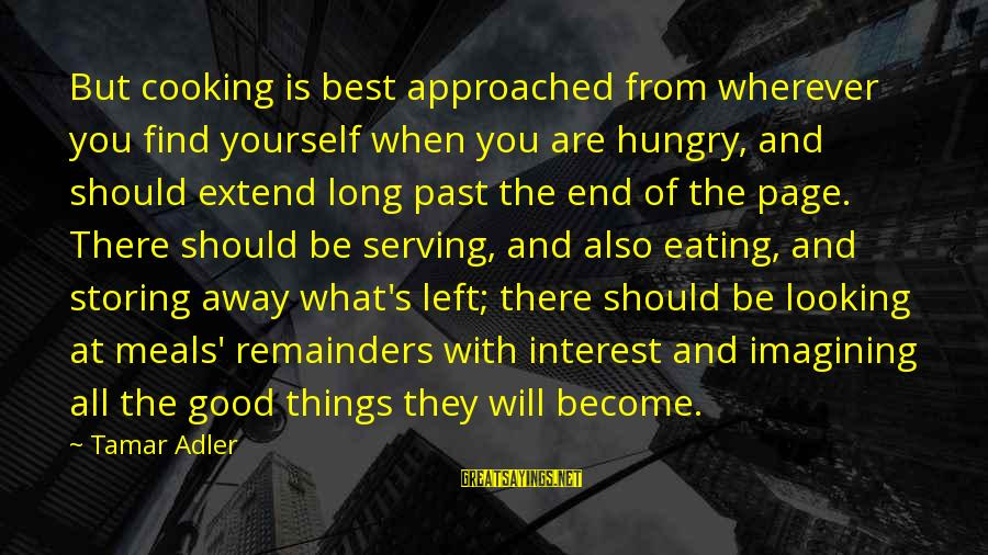Adler's Sayings By Tamar Adler: But cooking is best approached from wherever you find yourself when you are hungry, and