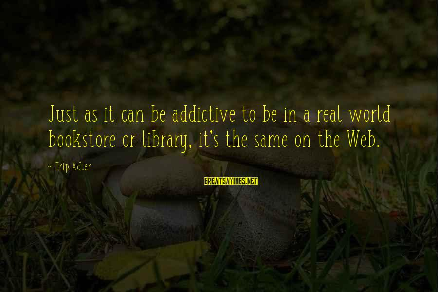 Adler's Sayings By Trip Adler: Just as it can be addictive to be in a real world bookstore or library,