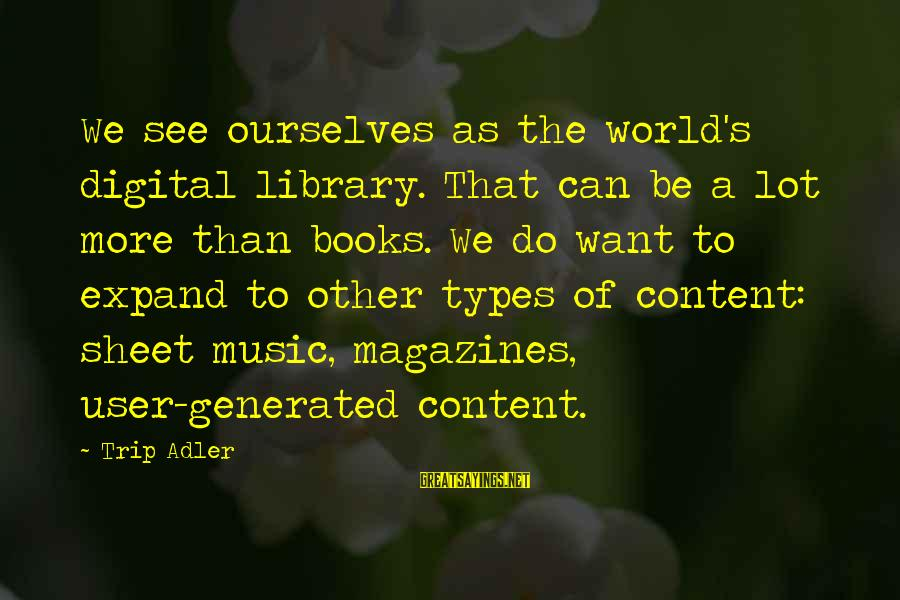 Adler's Sayings By Trip Adler: We see ourselves as the world's digital library. That can be a lot more than