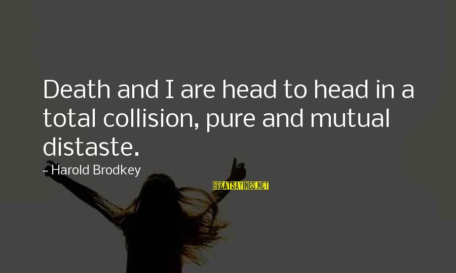 Adm Nelson Sayings By Harold Brodkey: Death and I are head to head in a total collision, pure and mutual distaste.