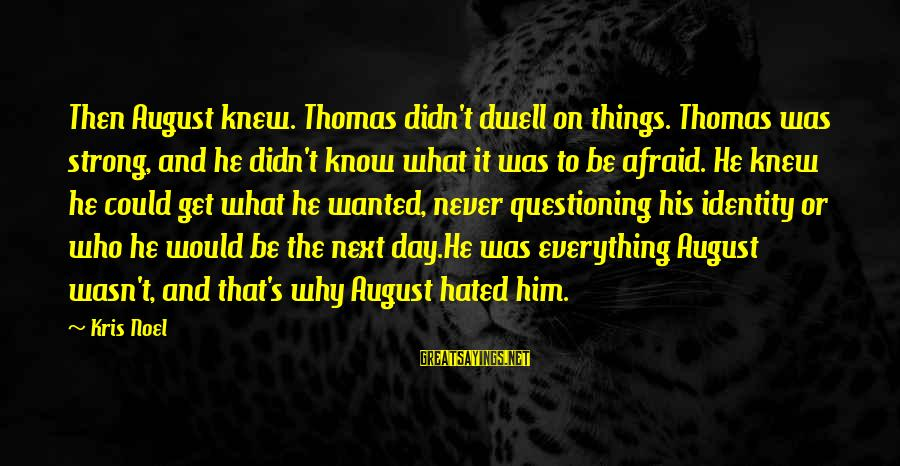 Adm Nelson Sayings By Kris Noel: Then August knew. Thomas didn't dwell on things. Thomas was strong, and he didn't know