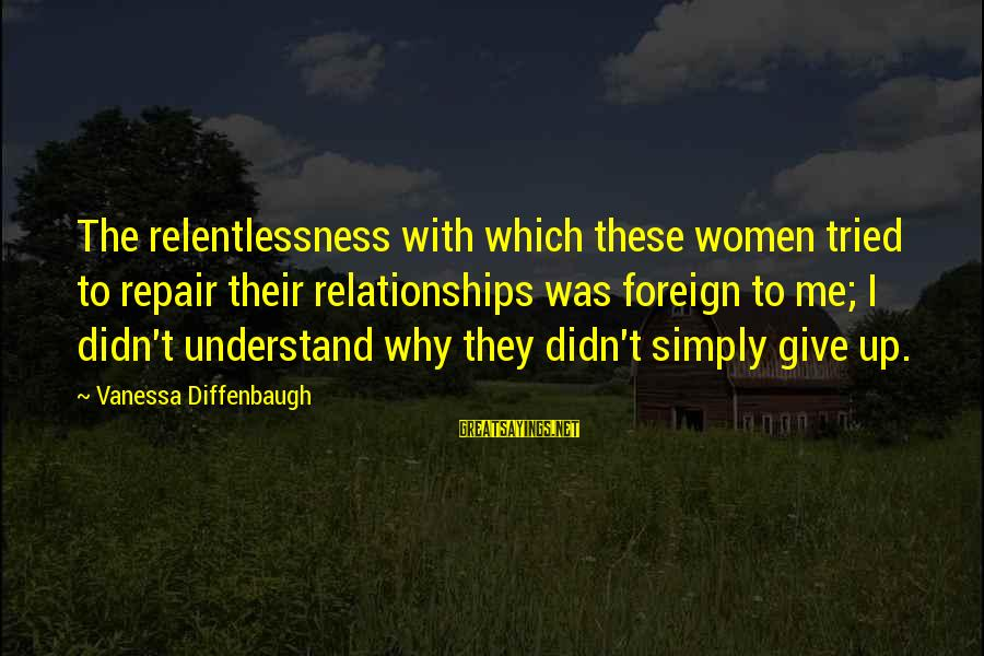 Adm Nelson Sayings By Vanessa Diffenbaugh: The relentlessness with which these women tried to repair their relationships was foreign to me;