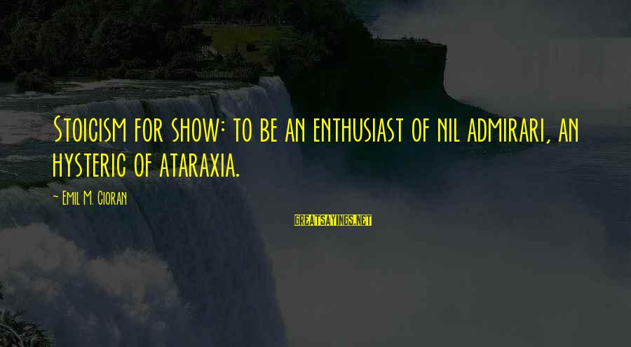 Admirari Sayings By Emil M. Cioran: Stoicism for show: to be an enthusiast of nil admirari, an hysteric of ataraxia.