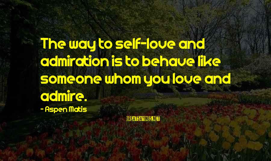 Admire Sayings By Aspen Matis: The way to self-love and admiration is to behave like someone whom you love and