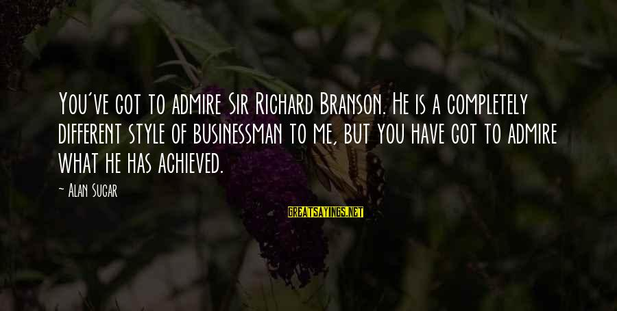 Admire You Sayings By Alan Sugar: You've got to admire Sir Richard Branson. He is a completely different style of businessman