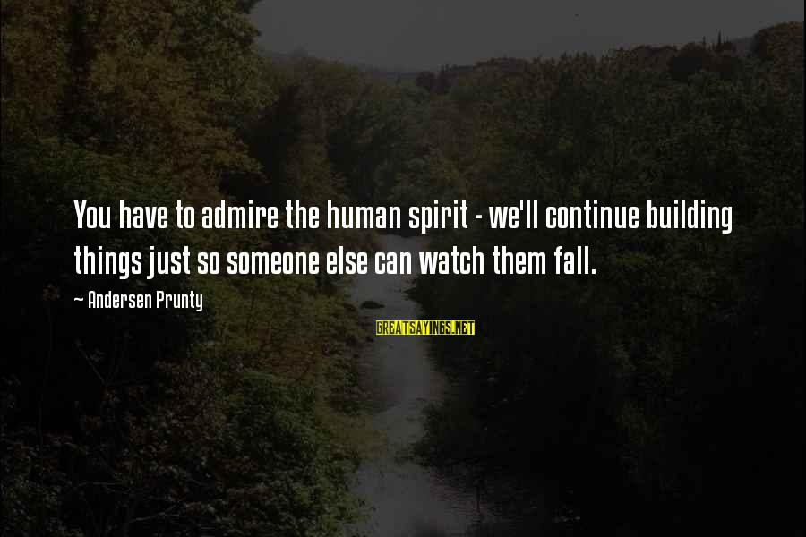 Admire You Sayings By Andersen Prunty: You have to admire the human spirit - we'll continue building things just so someone