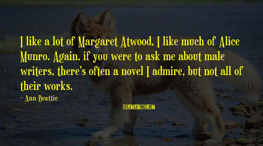 Admire You Sayings By Ann Beattie: I like a lot of Margaret Atwood, I like much of Alice Munro. Again, if
