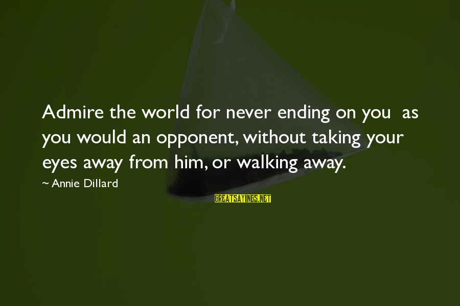 Admire You Sayings By Annie Dillard: Admire the world for never ending on you as you would an opponent, without taking