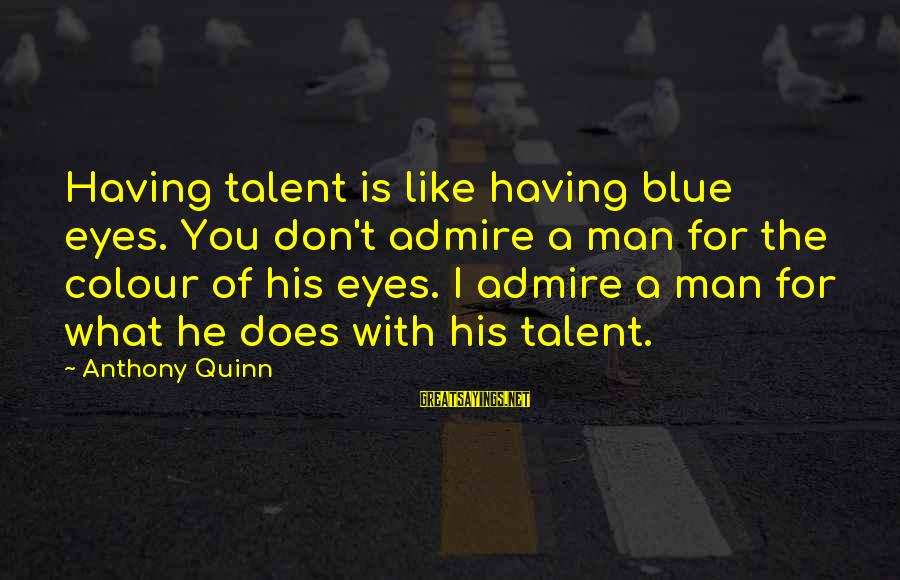 Admire You Sayings By Anthony Quinn: Having talent is like having blue eyes. You don't admire a man for the colour