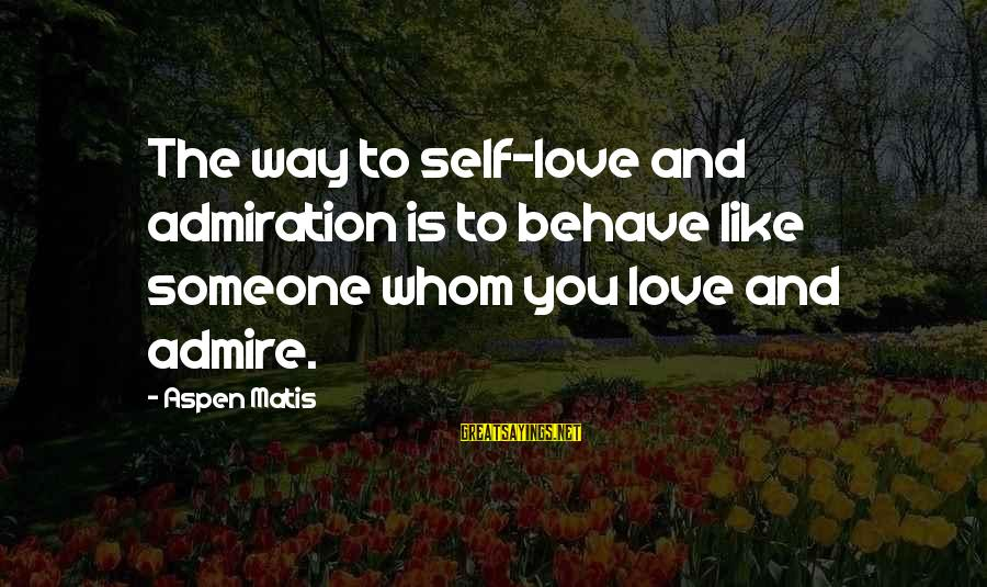 Admire You Sayings By Aspen Matis: The way to self-love and admiration is to behave like someone whom you love and