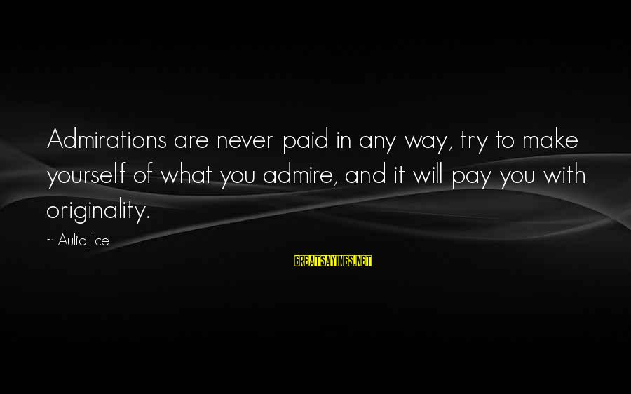 Admire You Sayings By Auliq Ice: Admirations are never paid in any way, try to make yourself of what you admire,