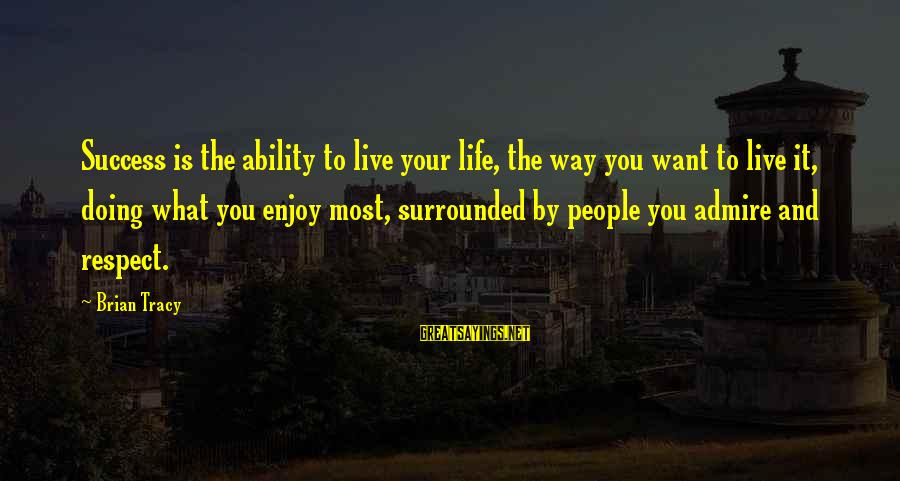 Admire You Sayings By Brian Tracy: Success is the ability to live your life, the way you want to live it,