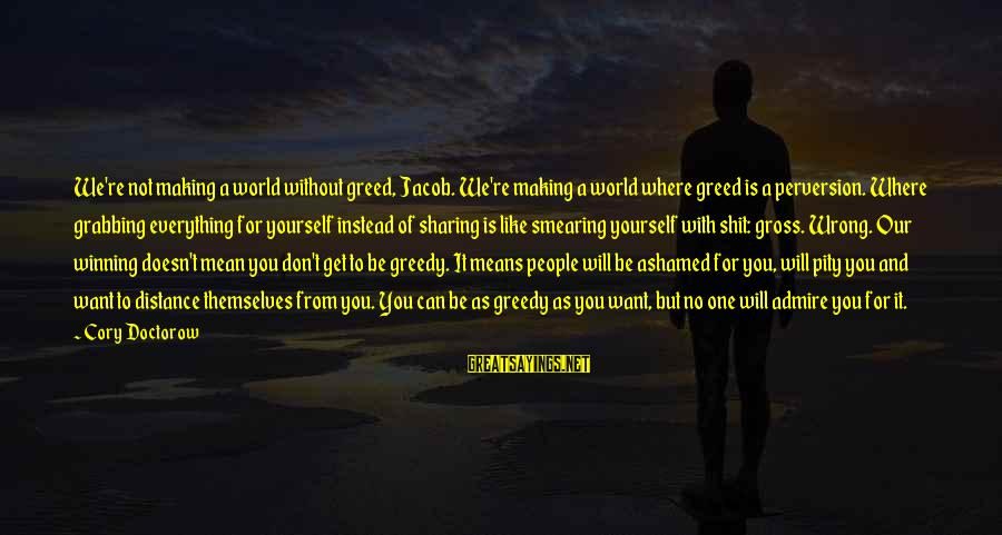 Admire You Sayings By Cory Doctorow: We're not making a world without greed, Jacob. We're making a world where greed is