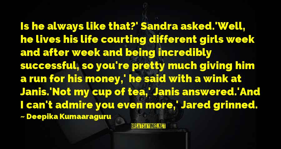 Admire You Sayings By Deepika Kumaaraguru: Is he always like that?' Sandra asked.'Well, he lives his life courting different girls week