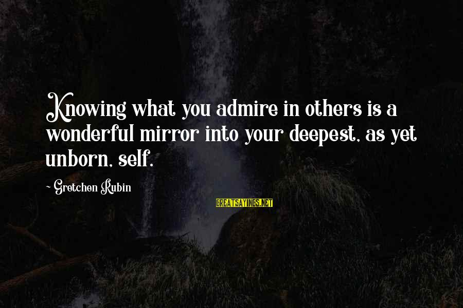 Admire You Sayings By Gretchen Rubin: Knowing what you admire in others is a wonderful mirror into your deepest, as yet