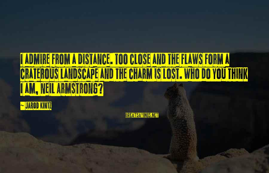 Admire You Sayings By Jarod Kintz: I admire from a distance. Too close and the flaws form a craterous landscape and