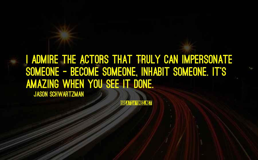 Admire You Sayings By Jason Schwartzman: I admire the actors that truly can impersonate someone - become someone, inhabit someone. It's
