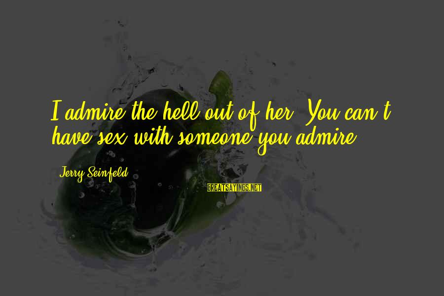 Admire You Sayings By Jerry Seinfeld: I admire the hell out of her. You can't have sex with someone you admire.