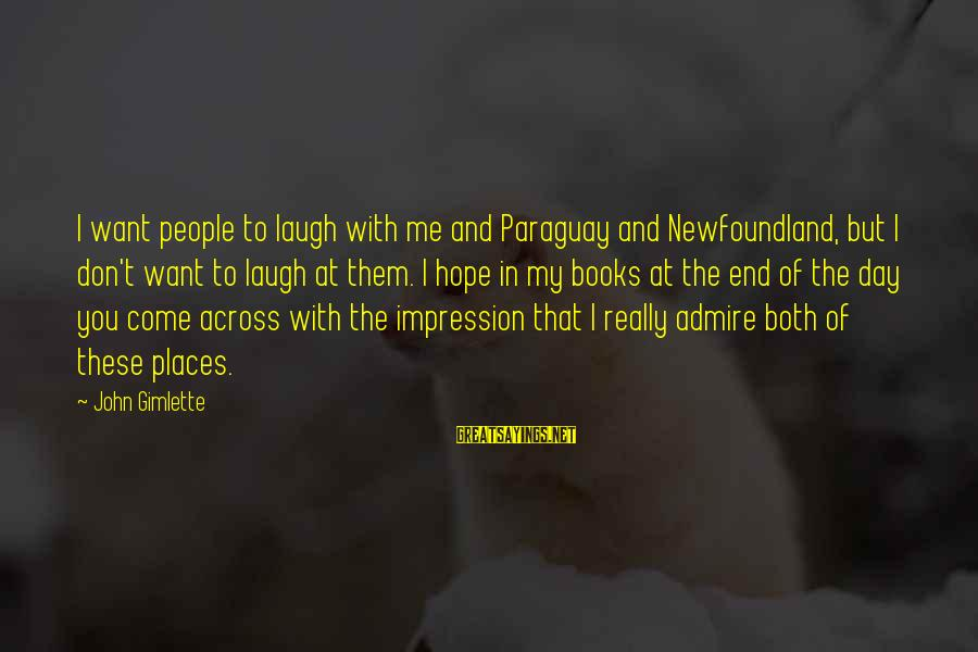 Admire You Sayings By John Gimlette: I want people to laugh with me and Paraguay and Newfoundland, but I don't want