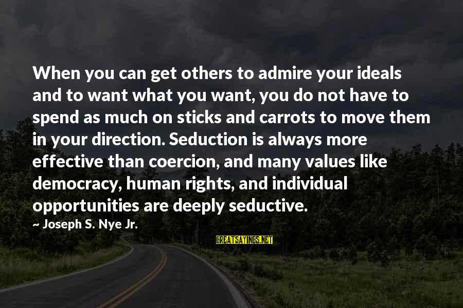 Admire You Sayings By Joseph S. Nye Jr.: When you can get others to admire your ideals and to want what you want,