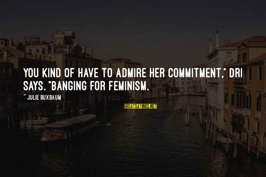 """Admire You Sayings By Julie Buxbaum: You kind of have to admire her commitment,"""" Dri says. """"Banging for feminism."""