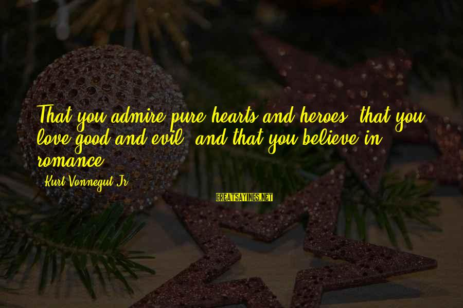 Admire You Sayings By Kurt Vonnegut Jr.: That you admire pure hearts and heroes, that you love good and evil, and that