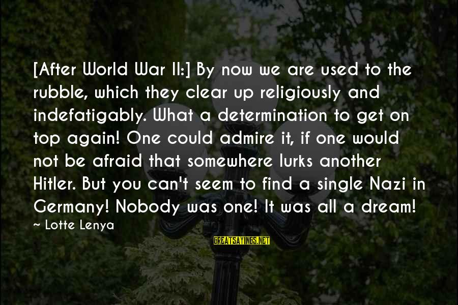Admire You Sayings By Lotte Lenya: [After World War II:] By now we are used to the rubble, which they clear