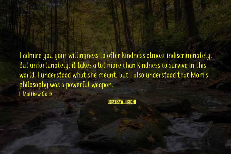 Admire You Sayings By Matthew Quick: I admire you your willingness to offer kindness almost indiscriminately. But unfortunately, it takes a