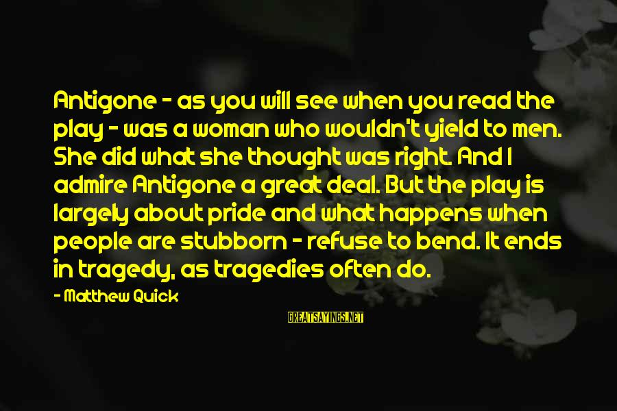 Admire You Sayings By Matthew Quick: Antigone - as you will see when you read the play - was a woman