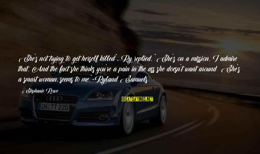 """Admire You Sayings By Stephanie Rowe: She's not trying to get herself killed"""", Ry replied. """"She's on a mission. I admire"""