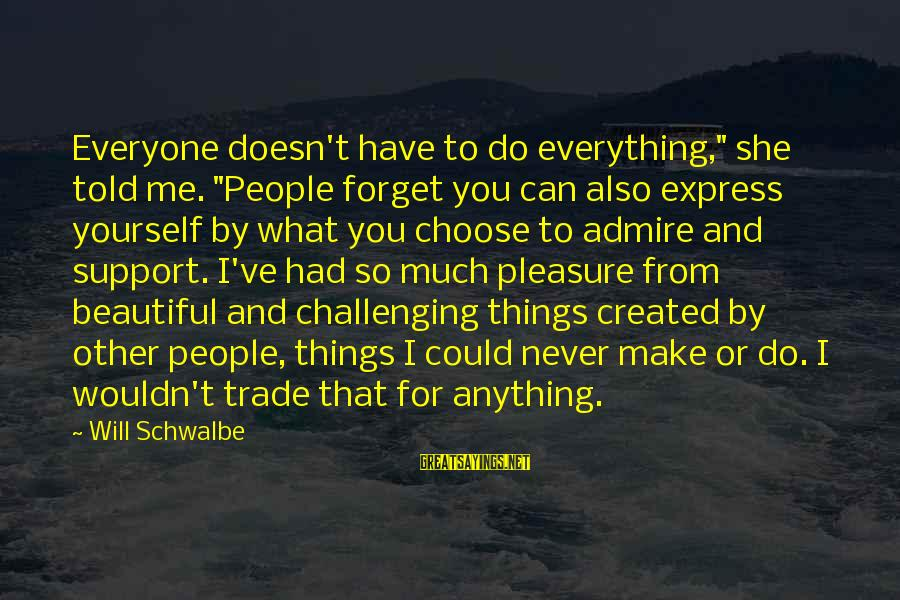 """Admire You Sayings By Will Schwalbe: Everyone doesn't have to do everything,"""" she told me. """"People forget you can also express"""