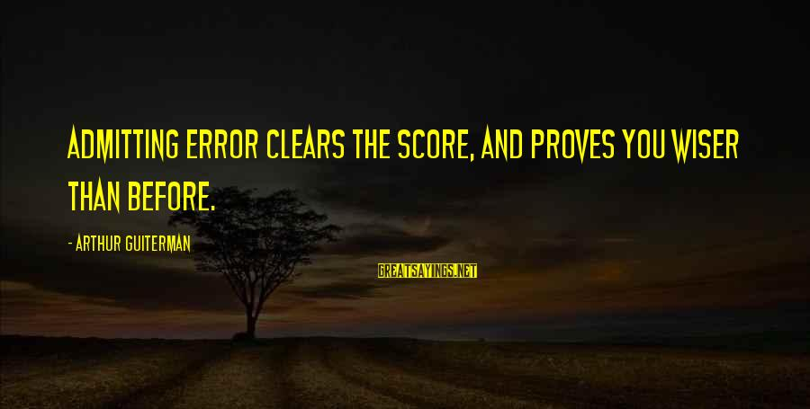 Admitting Error Sayings By Arthur Guiterman: Admitting Error clears the Score, And proves you Wiser than before.