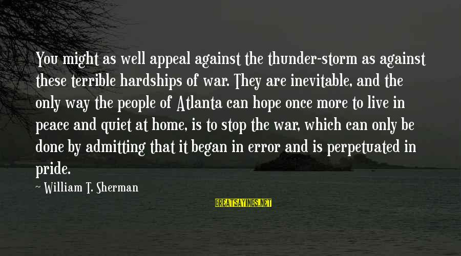 Admitting Error Sayings By William T. Sherman: You might as well appeal against the thunder-storm as against these terrible hardships of war.