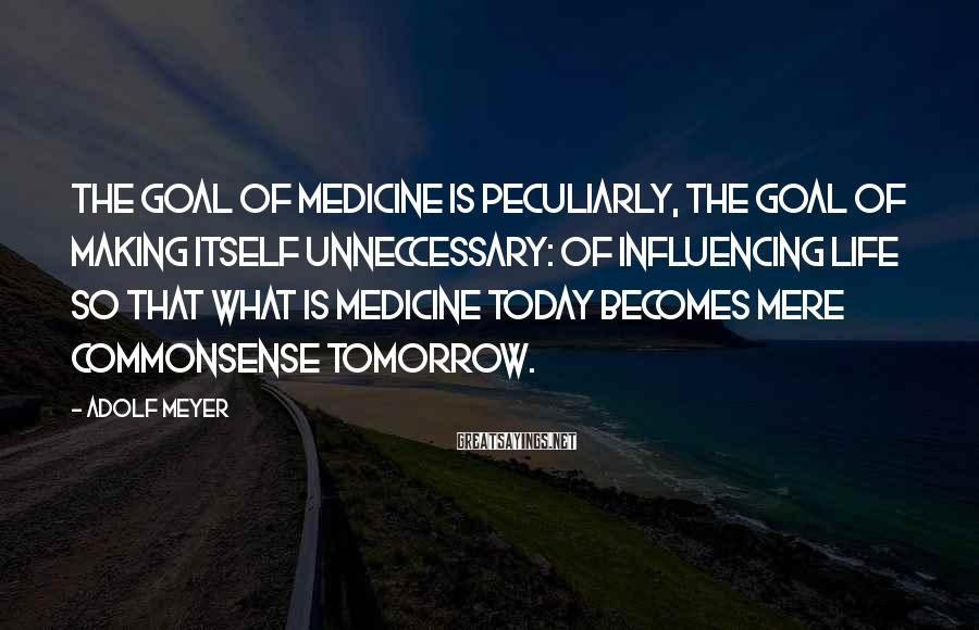 Adolf Meyer Sayings: The goal of medicine is peculiarly, the goal of making itself unneccessary: of influencing life