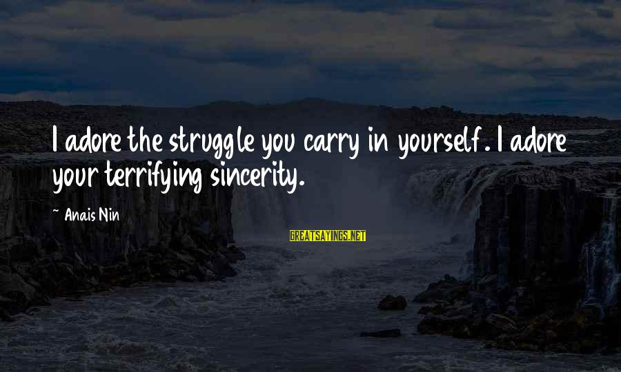 Adore Yourself Sayings By Anais Nin: I adore the struggle you carry in yourself. I adore your terrifying sincerity.
