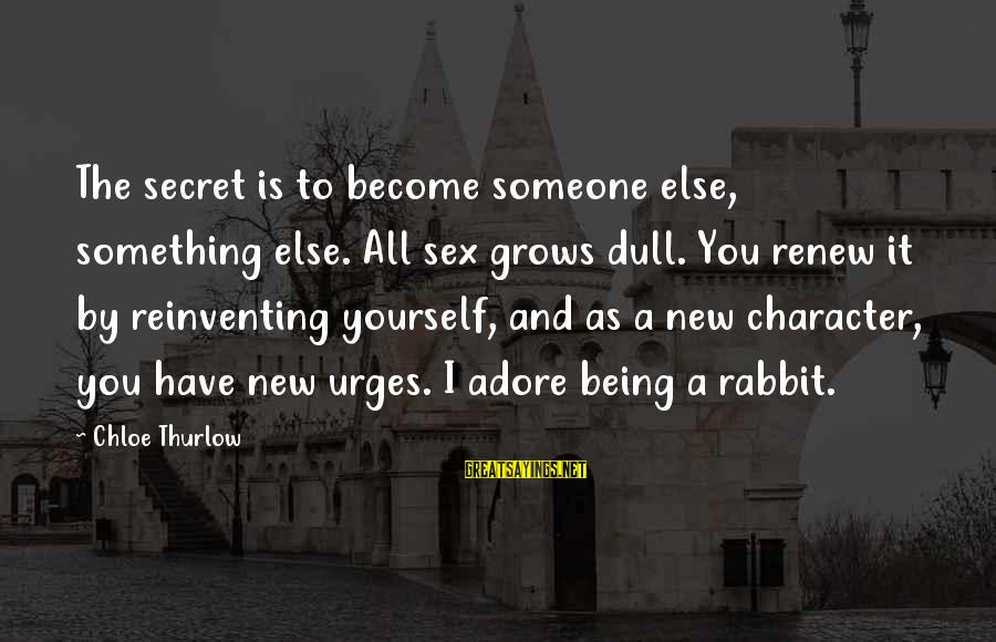 Adore Yourself Sayings By Chloe Thurlow: The secret is to become someone else, something else. All sex grows dull. You renew