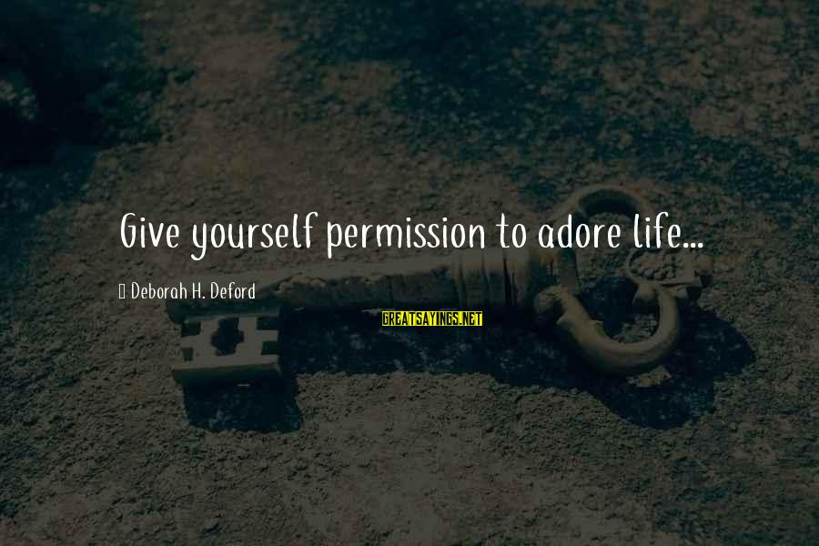 Adore Yourself Sayings By Deborah H. Deford: Give yourself permission to adore life...