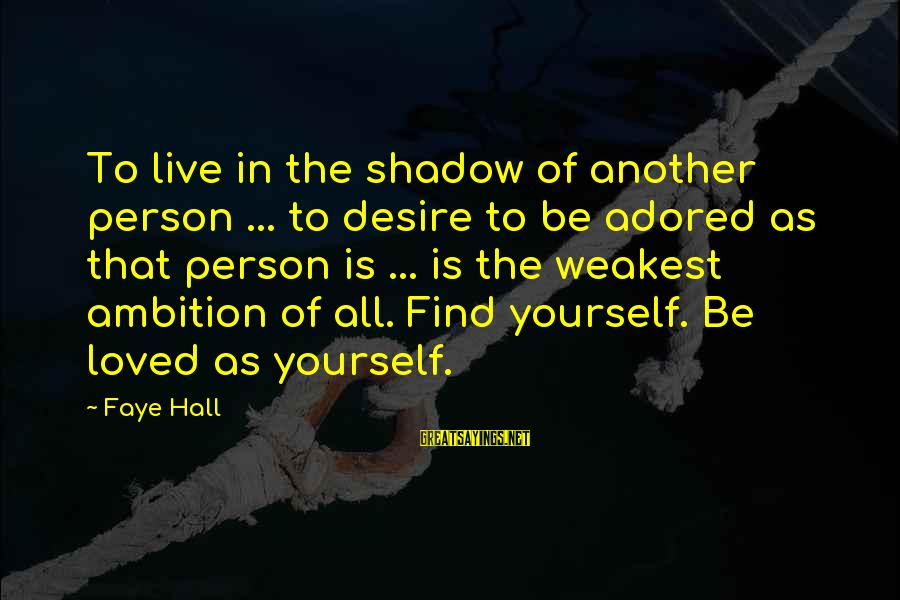 Adore Yourself Sayings By Faye Hall: To live in the shadow of another person ... to desire to be adored as