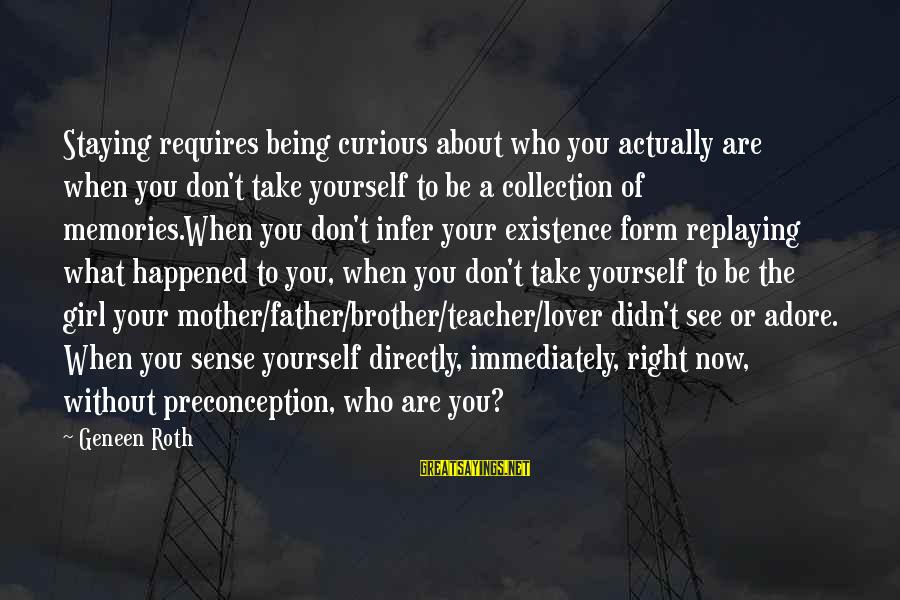 Adore Yourself Sayings By Geneen Roth: Staying requires being curious about who you actually are when you don't take yourself to