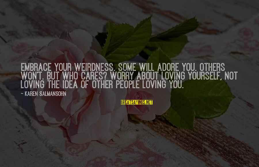 Adore Yourself Sayings By Karen Salmansohn: Embrace your weirdness. Some will adore you. Others won't. But who cares? Worry about loving