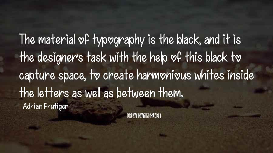 Adrian Frutiger Sayings: The material of typography is the black, and it is the designer's task with the